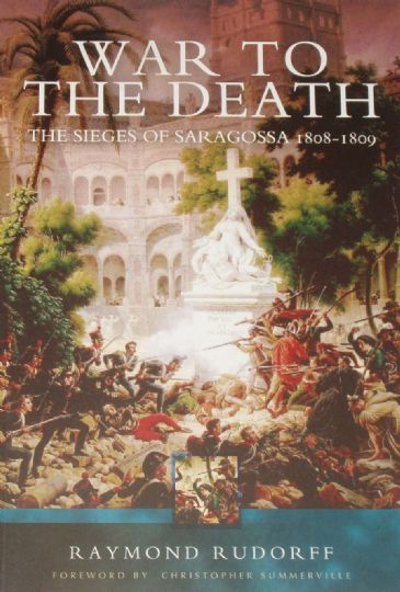 War to the Death - The Sieges of Saragossa 1808-1809, by Raymond Rudorff